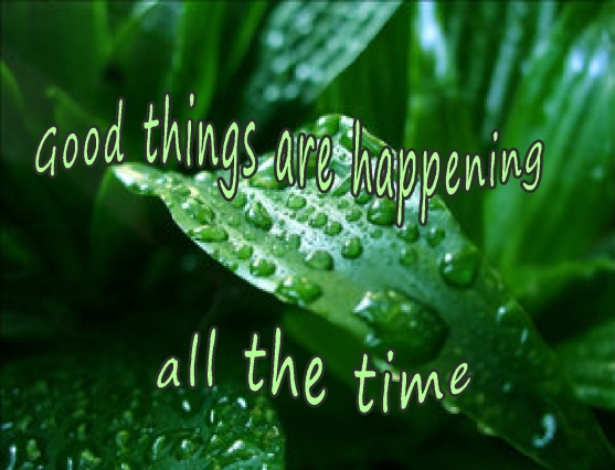 good things are happening  all the time