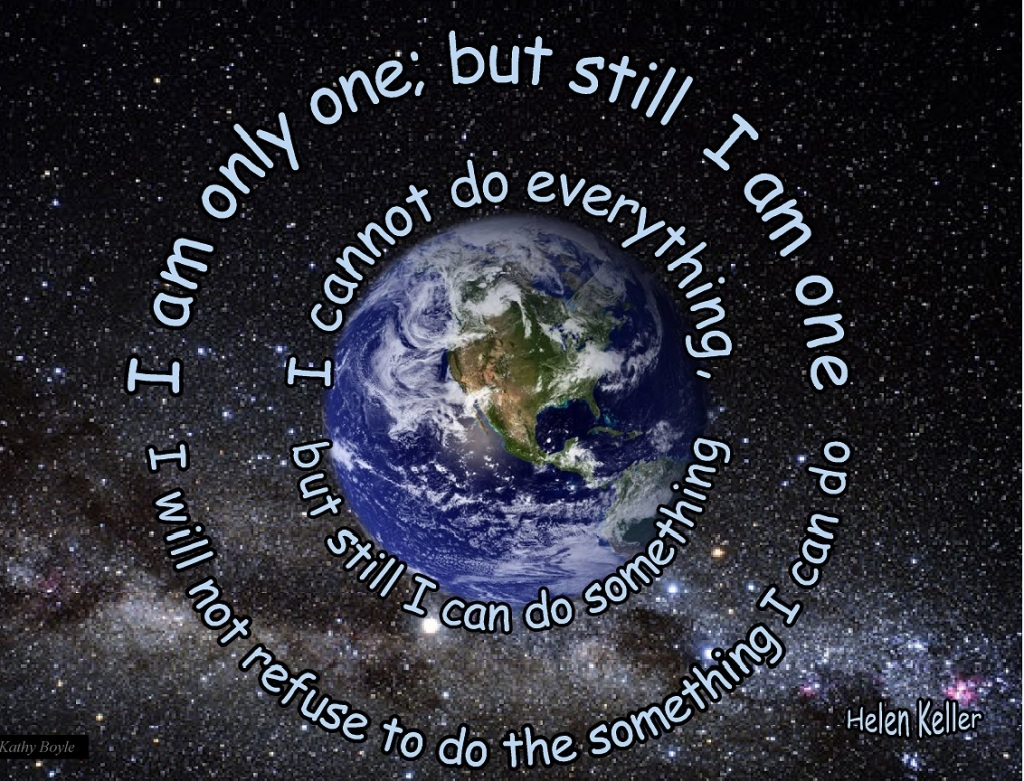 """I am ONLY one, but still I AM one...I cannot do everything, but still I can do something"" ...Helen Keller"