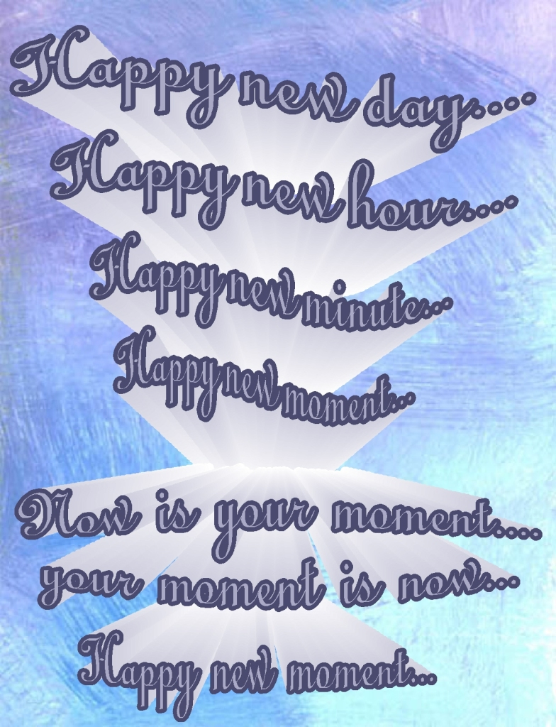 Happy New Day.....Happy New Moment....
