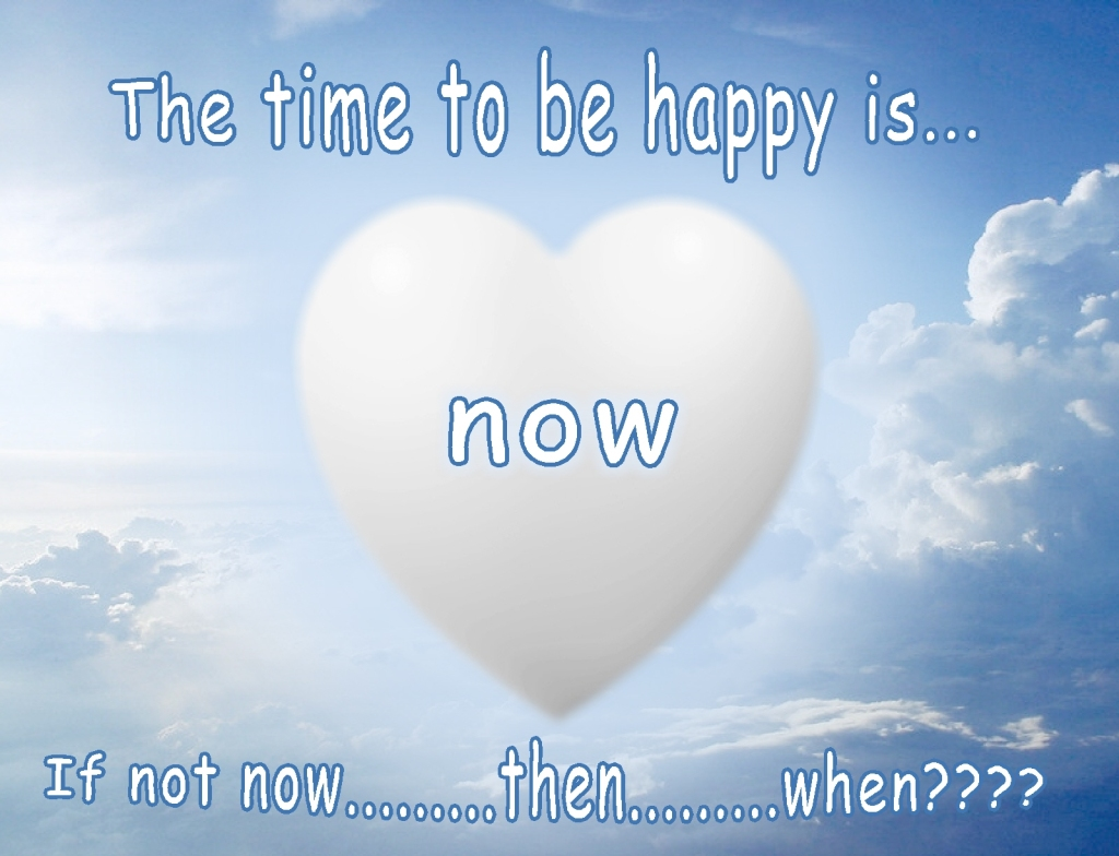 The time to be happy is now....if not now, then when?