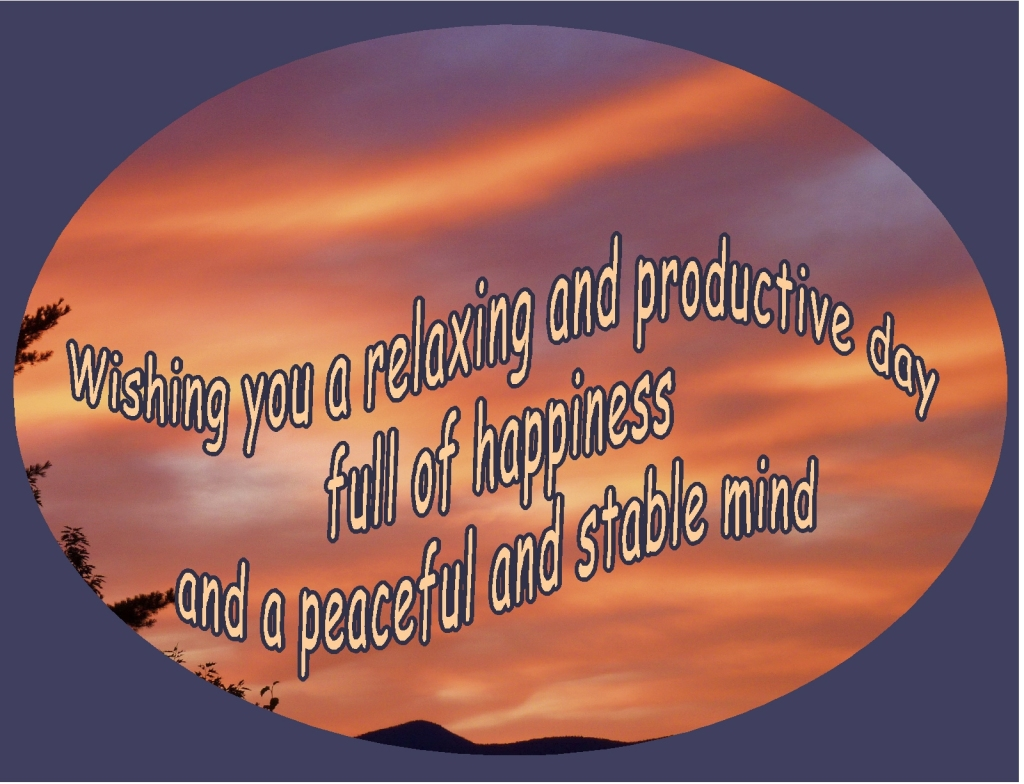 """Wishing you a relaxing and productive day, full of happiness and a peaceful and stable mind"""