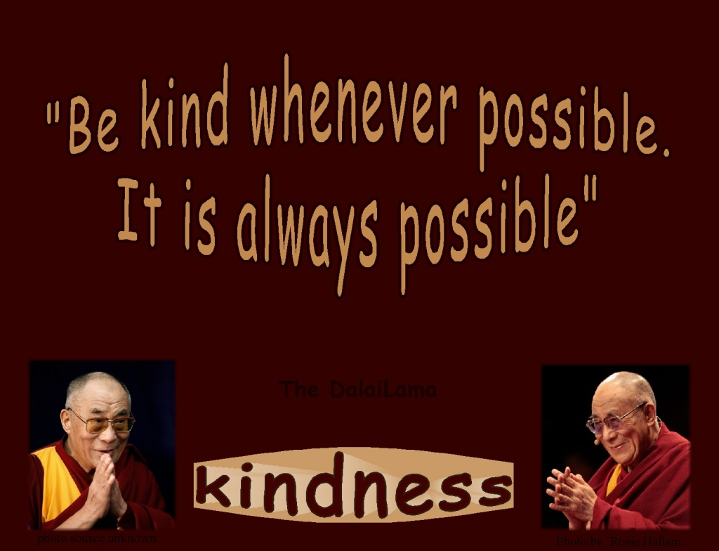 """Be kind whenever possible. It is always possible""  The DalaiLama"
