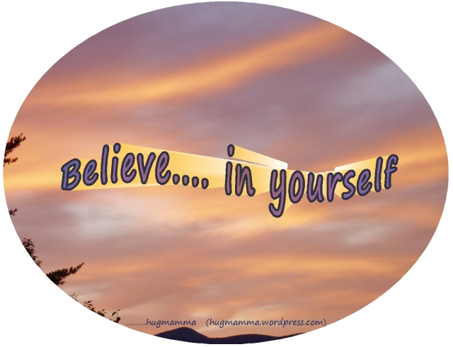 """Believe in yourself....""  a mother's wish"