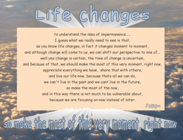 life changes...appreciate and share what we have ....make the most of this moment right now