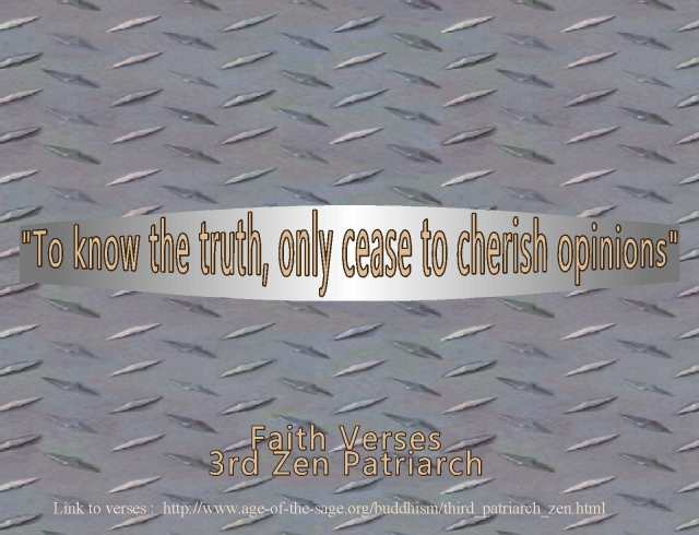 to know the truth, only cease to cherish opinions   Third Zen Patriarch