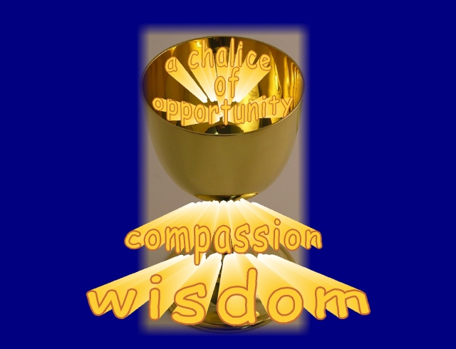 a chalice of oppotunity... developing wisdom and compassion