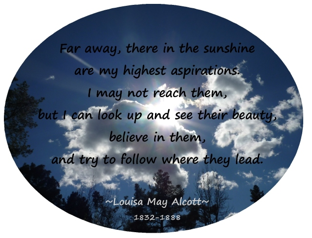 """Far away, there in the sunshine are my highest aspirations.... I can believe in them....""  Nurturing Thursday"