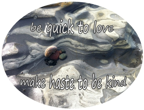make haste to be kind quick to love make haste to be kind