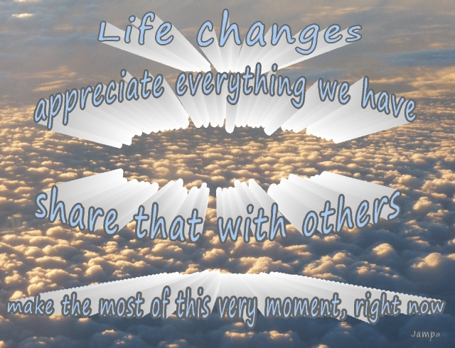 life changes so appreciate and share what we have