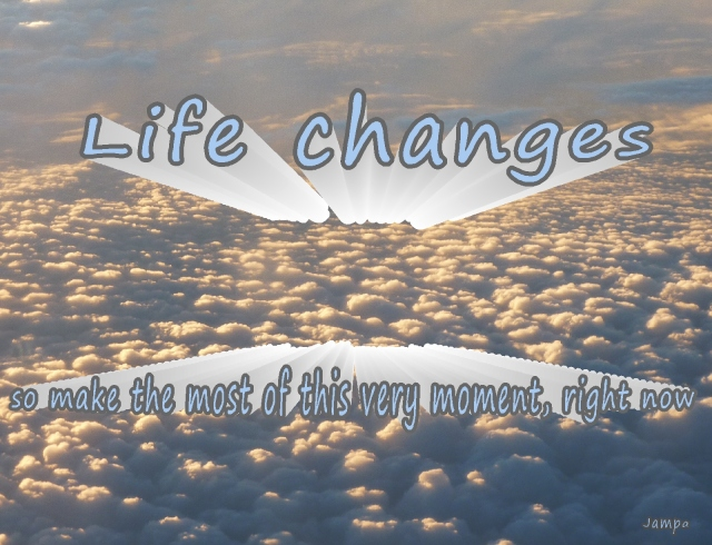 life changes so make the most of this moment now