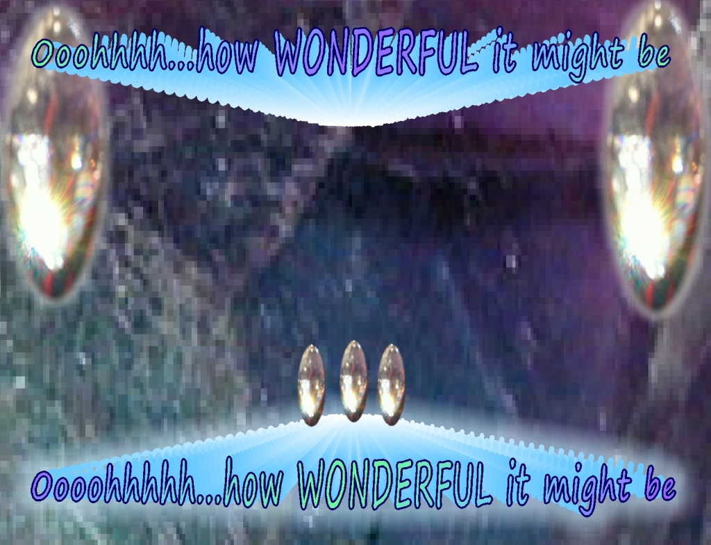 how wonderful it might be if.....